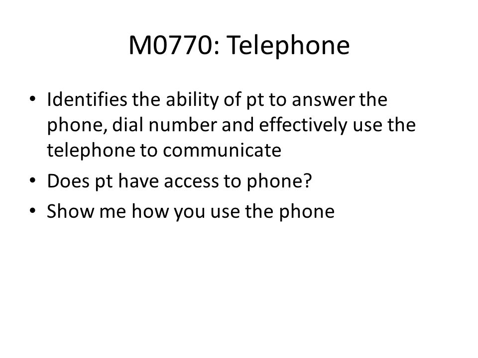 M0770: TelephoneIdentifies the ability of pt to answer the phone, dial number and effectively use the telephone to communicate.