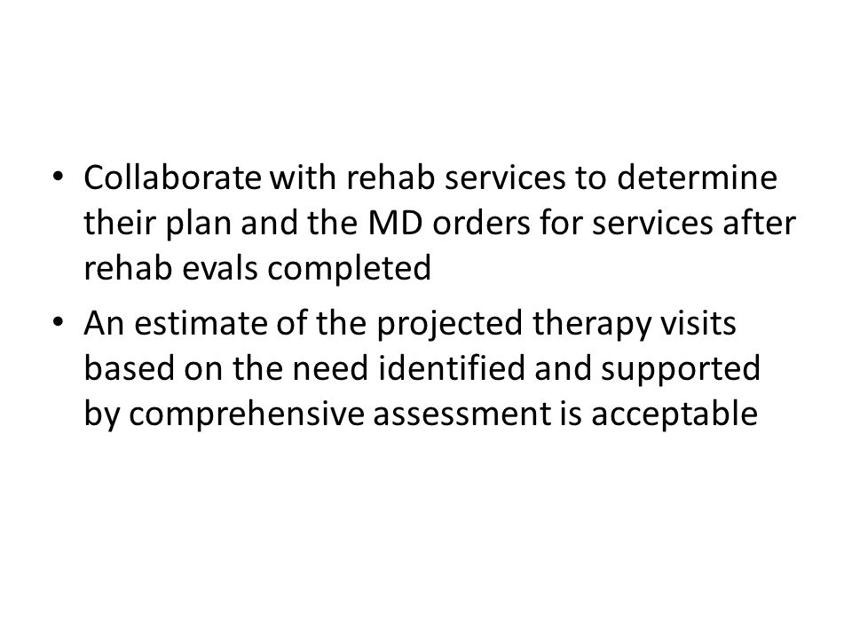 Collaborate with rehab services to determine their plan and the MD orders for services after rehab evals completed