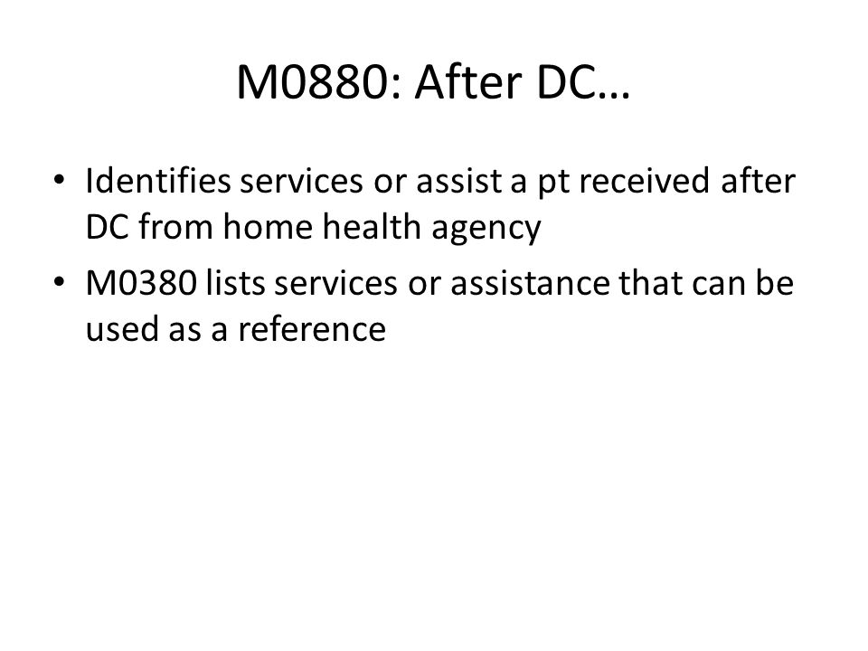 M0880: After DC… Identifies services or assist a pt received after DC from home health agency.