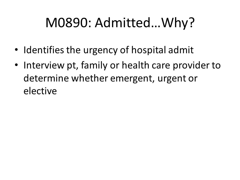 M0890: Admitted…Why Identifies the urgency of hospital admit