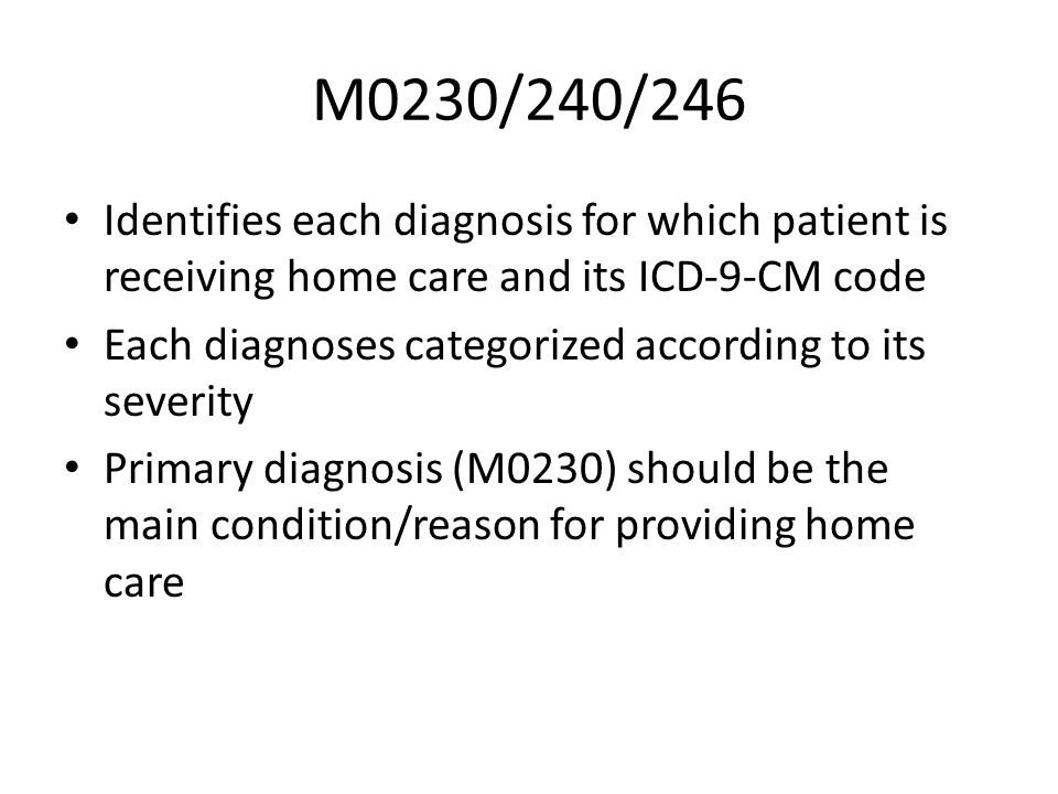 M0230/240/246Identifies each diagnosis for which patient is receiving home care and its ICD-9-CM code.
