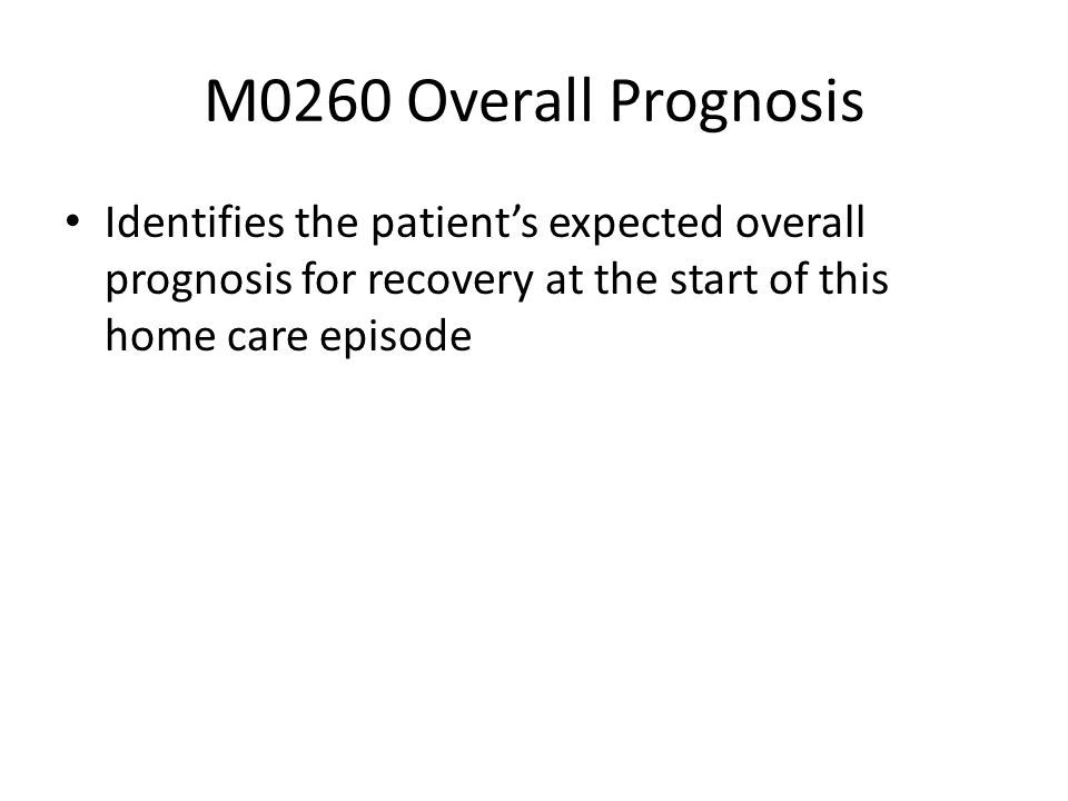 M0260 Overall Prognosis Identifies the patient's expected overall prognosis for recovery at the start of this home care episode.