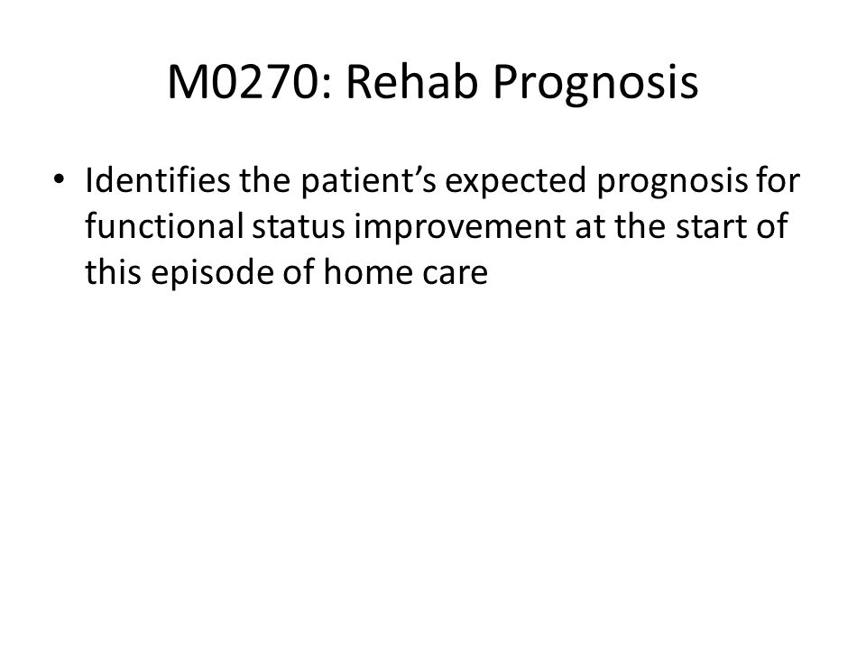 M0270: Rehab Prognosis Identifies the patient's expected prognosis for functional status improvement at the start of this episode of home care.