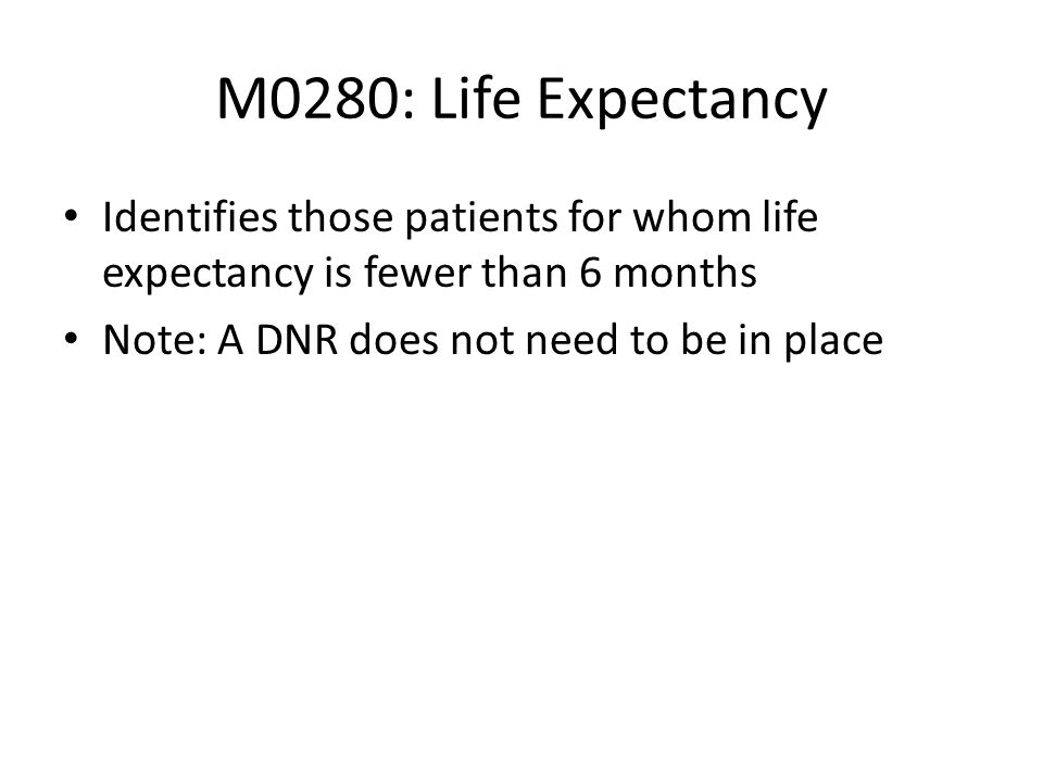 M0280: Life ExpectancyIdentifies those patients for whom life expectancy is fewer than 6 months.