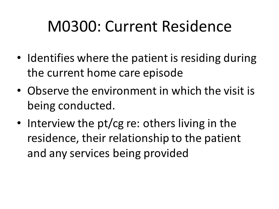 M0300: Current Residence Identifies where the patient is residing during the current home care episode.
