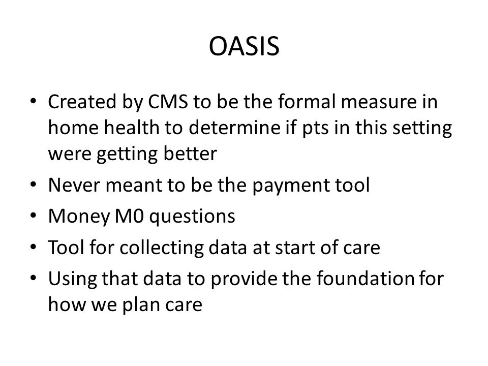 OASISCreated by CMS to be the formal measure in home health to determine if pts in this setting were getting better.