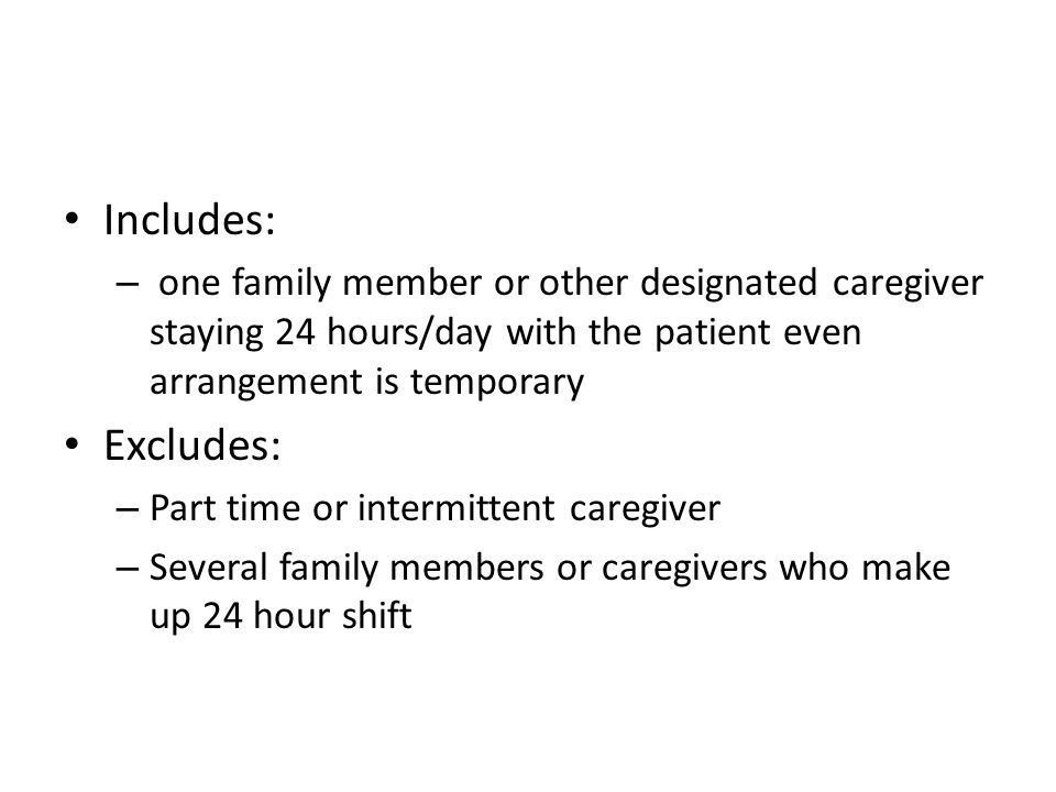 Includes:one family member or other designated caregiver staying 24 hours/day with the patient even arrangement is temporary.