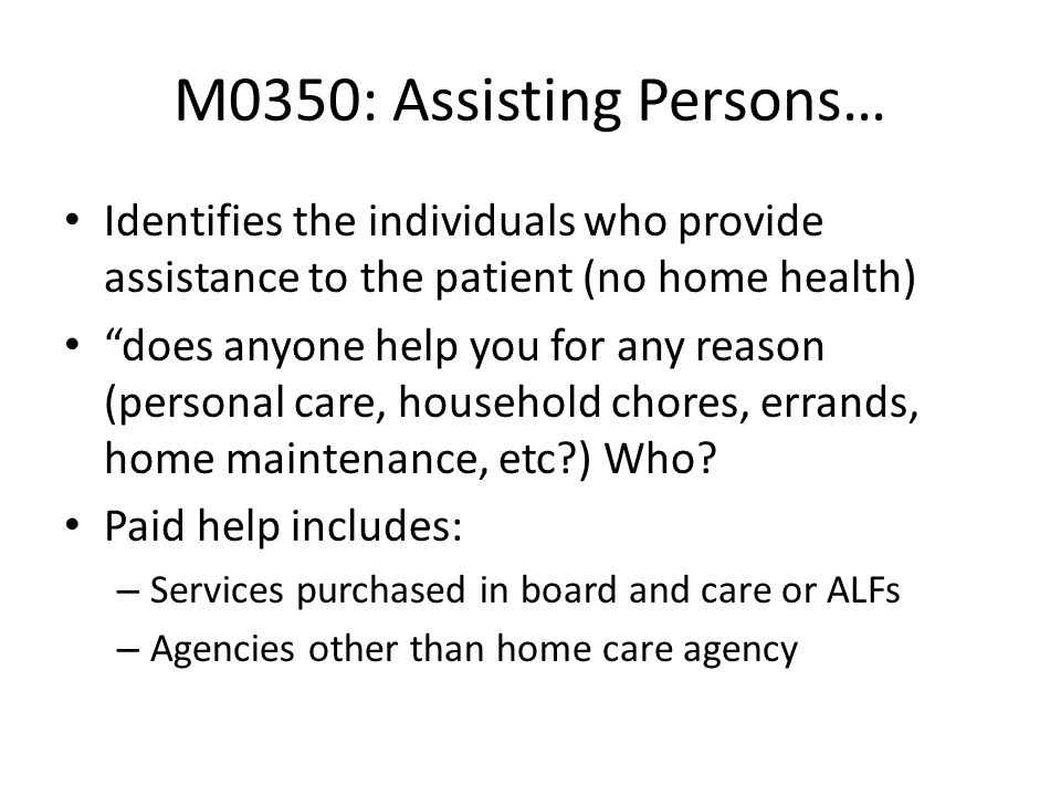 M0350: Assisting Persons… Identifies the individuals who provide assistance to the patient (no home health)