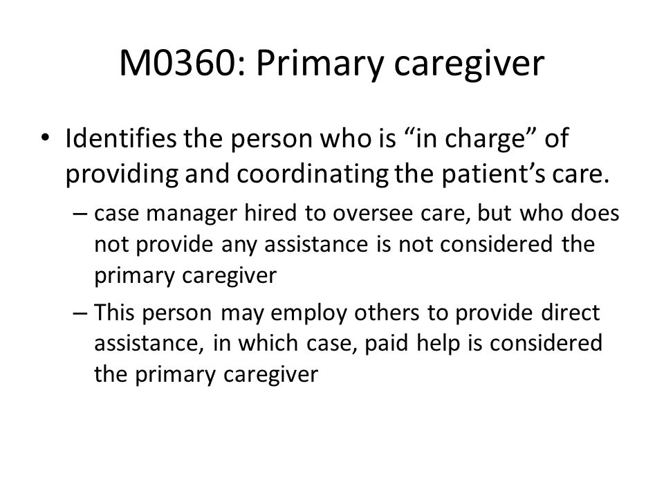 M0360: Primary caregiverIdentifies the person who is in charge of providing and coordinating the patient's care.