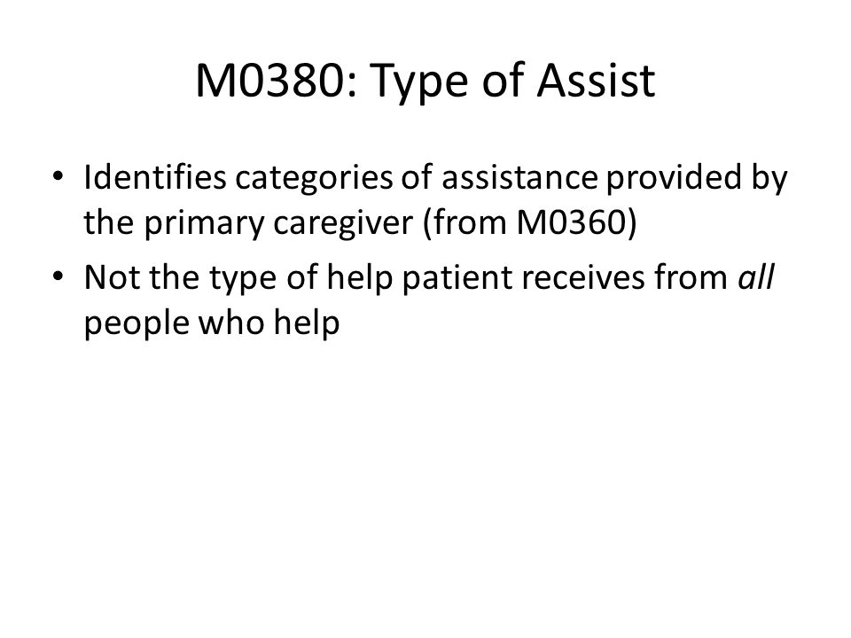 M0380: Type of AssistIdentifies categories of assistance provided by the primary caregiver (from M0360)