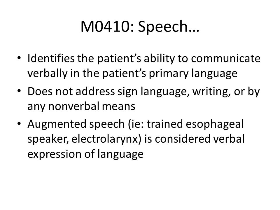 M0410: Speech… Identifies the patient's ability to communicate verbally in the patient's primary language.