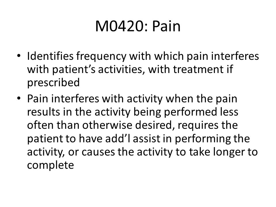 M0420: PainIdentifies frequency with which pain interferes with patient's activities, with treatment if prescribed.