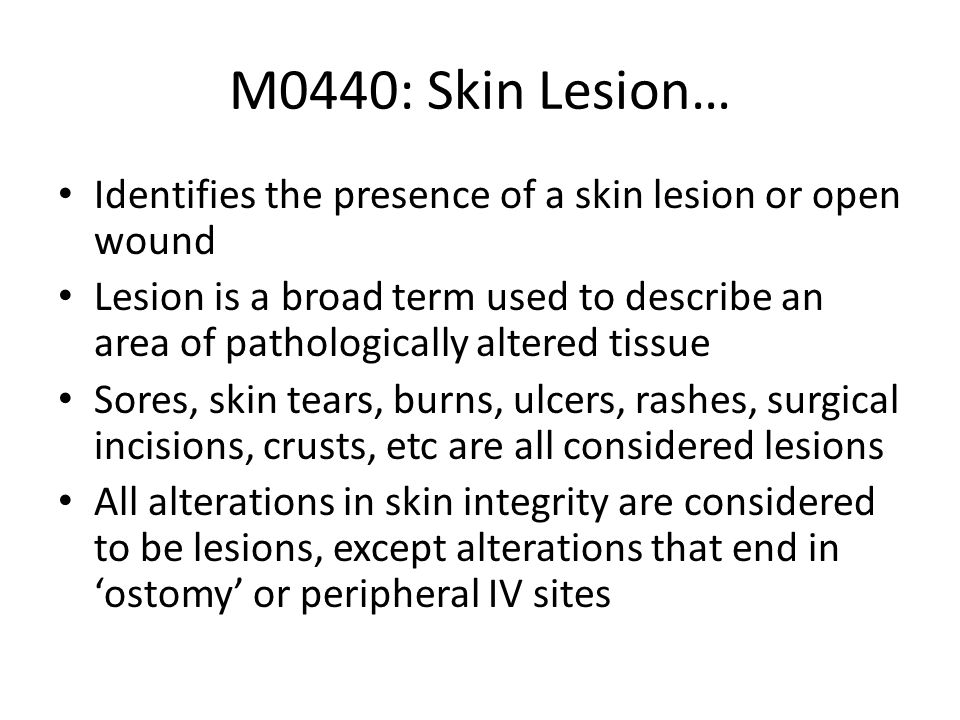 M0440: Skin Lesion…Identifies the presence of a skin lesion or open wound.
