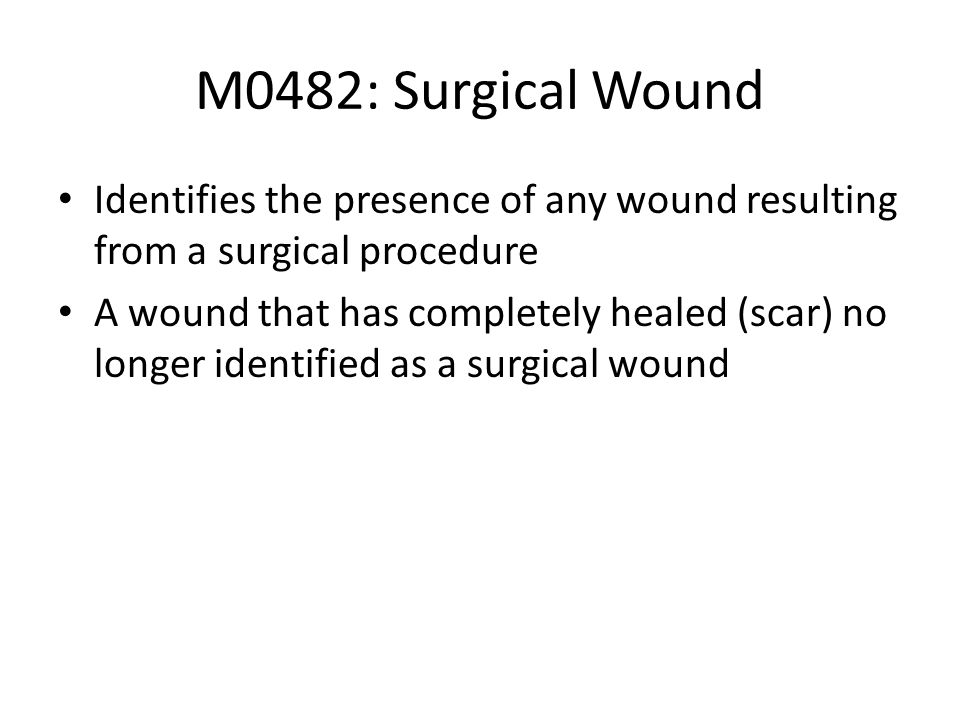 M0482: Surgical WoundIdentifies the presence of any wound resulting from a surgical procedure.