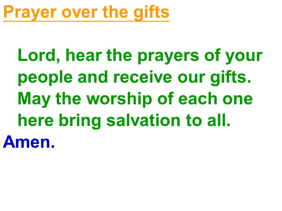 Prayer over the gifts Lord, hear the prayers of your. people and receive our gifts. May the worship of each one.