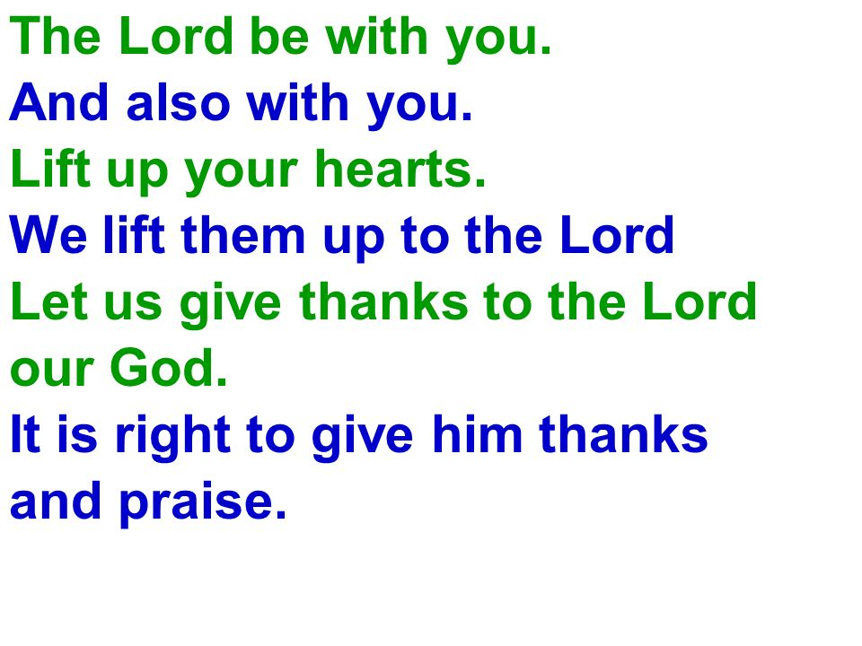 The Lord be with you. And also with you. Lift up your hearts. We lift them up to the Lord. Let us give thanks to the Lord.