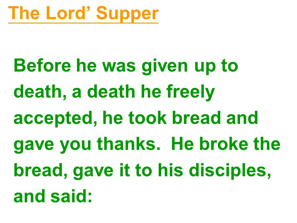 The Lord' Supper Before he was given up to. death, a death he freely. accepted, he took bread and.