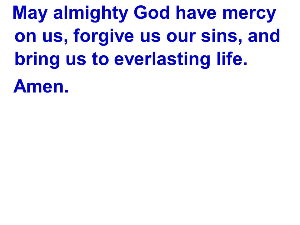 May almighty God have mercy on us, forgive us our sins, and bring us to everlasting life.