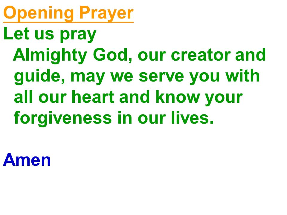 Opening Prayer Let us pray. Almighty God, our creator and guide, may we serve you with all our heart and know your forgiveness in our lives.