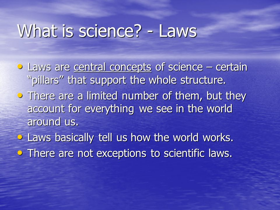 What is science - Laws Laws are central concepts of science – certain pillars that support the whole structure.