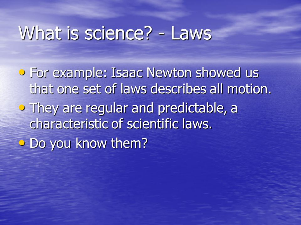 What is science - Laws For example: Isaac Newton showed us that one set of laws describes all motion.