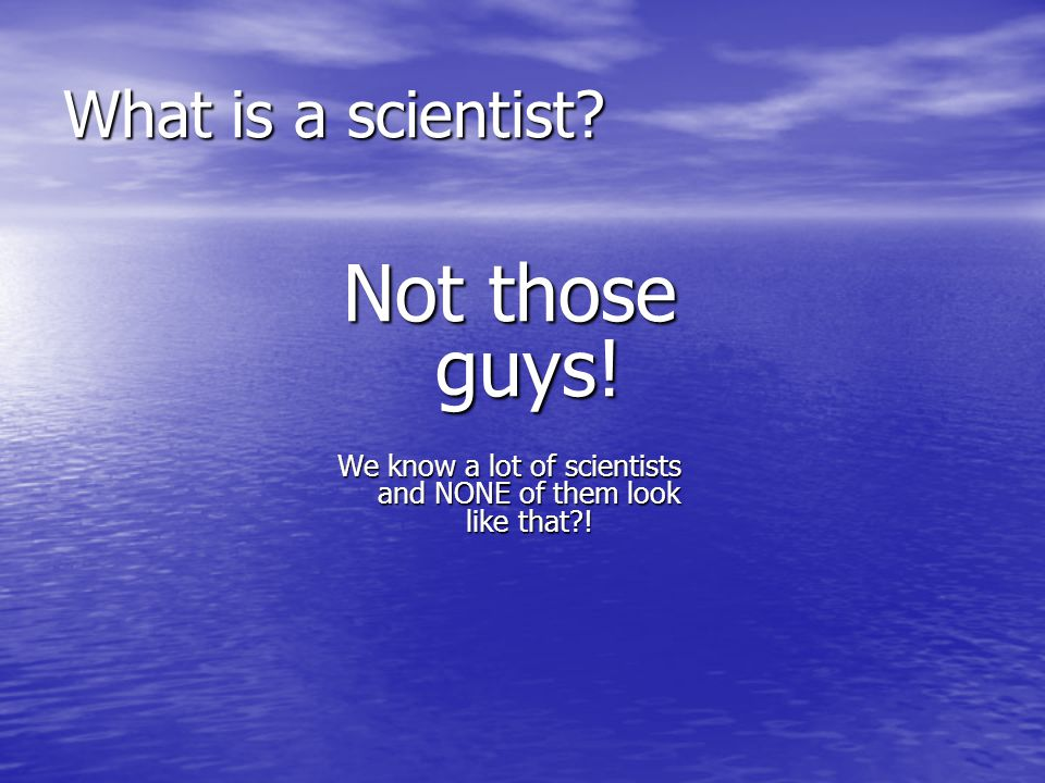 We know a lot of scientists and NONE of them look like that !