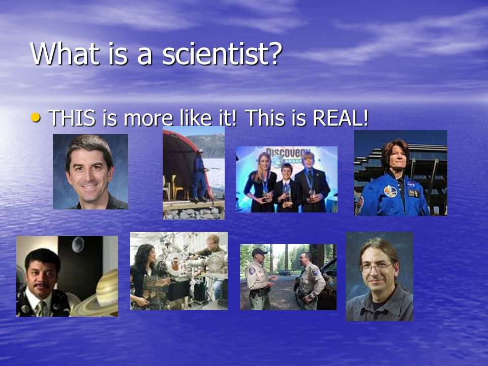 What is a scientist THIS is more like it! This is REAL!