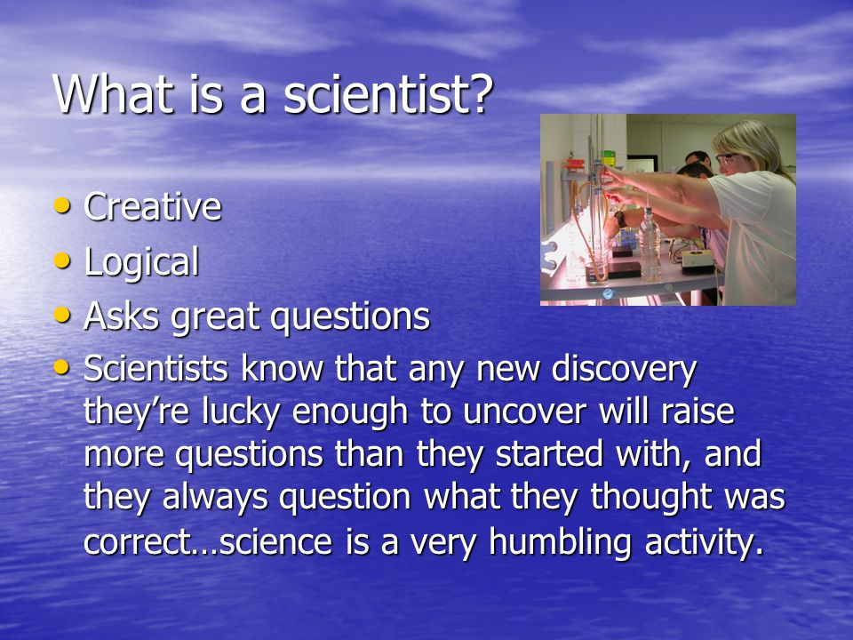 What is a scientist Creative Logical Asks great questions