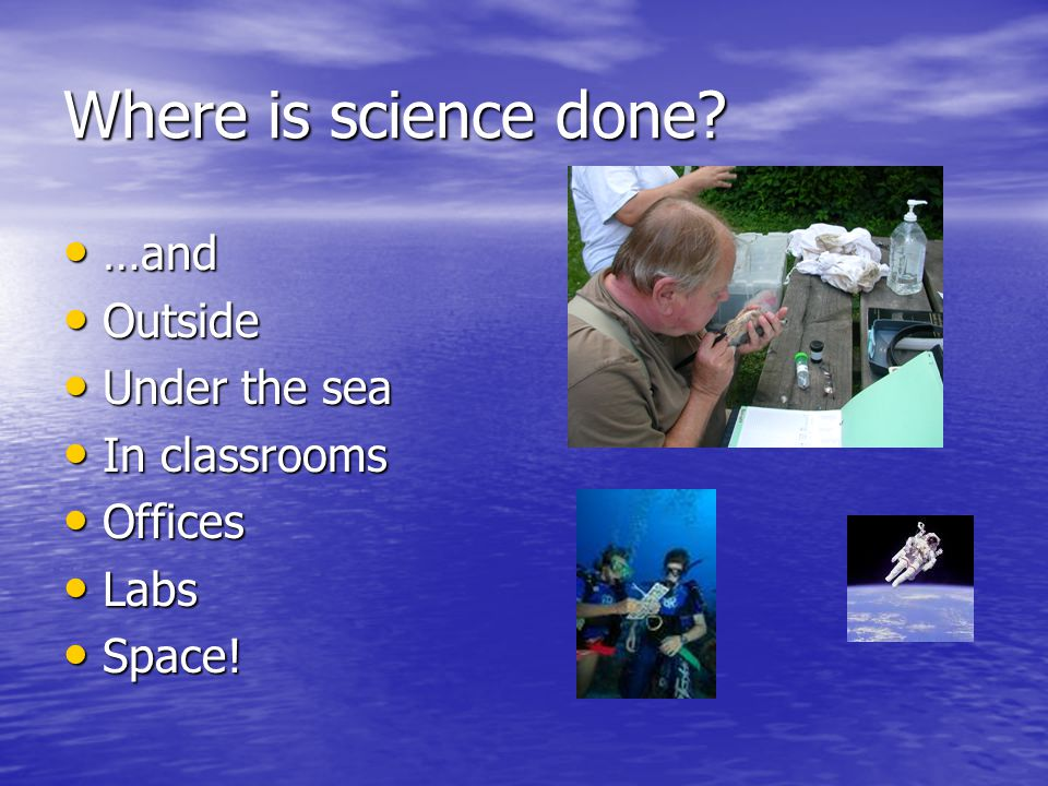 Where is science done …and Outside Under the sea In classrooms