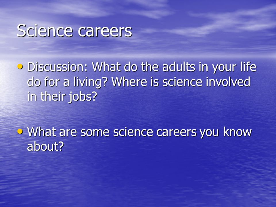 Science careers Discussion: What do the adults in your life do for a living Where is science involved in their jobs