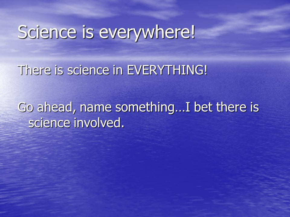 Science is everywhere! There is science in EVERYTHING!