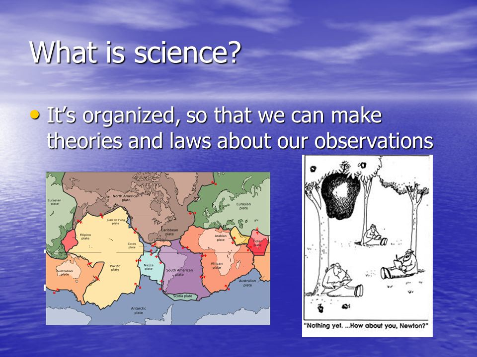 What is science It's organized, so that we can make theories and laws about our observations
