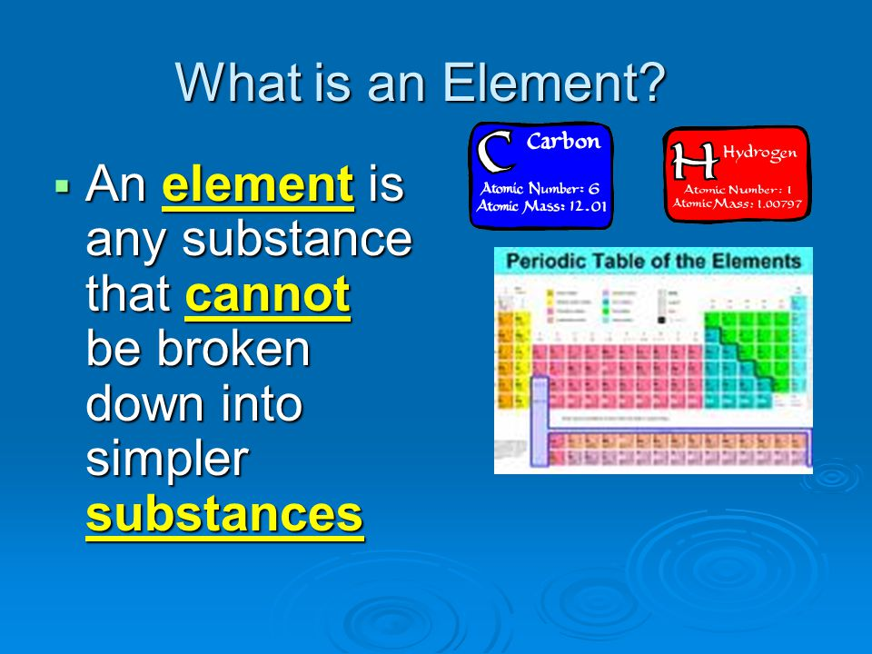 What is an Element An element is any substance that cannot be broken down into simpler substances