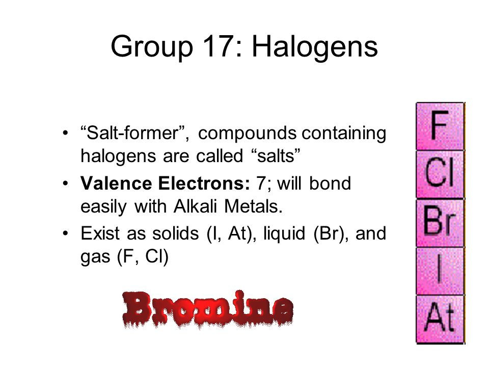 Group 17: Halogens Salt-former , compounds containing halogens are called salts Valence Electrons: 7; will bond easily with Alkali Metals.