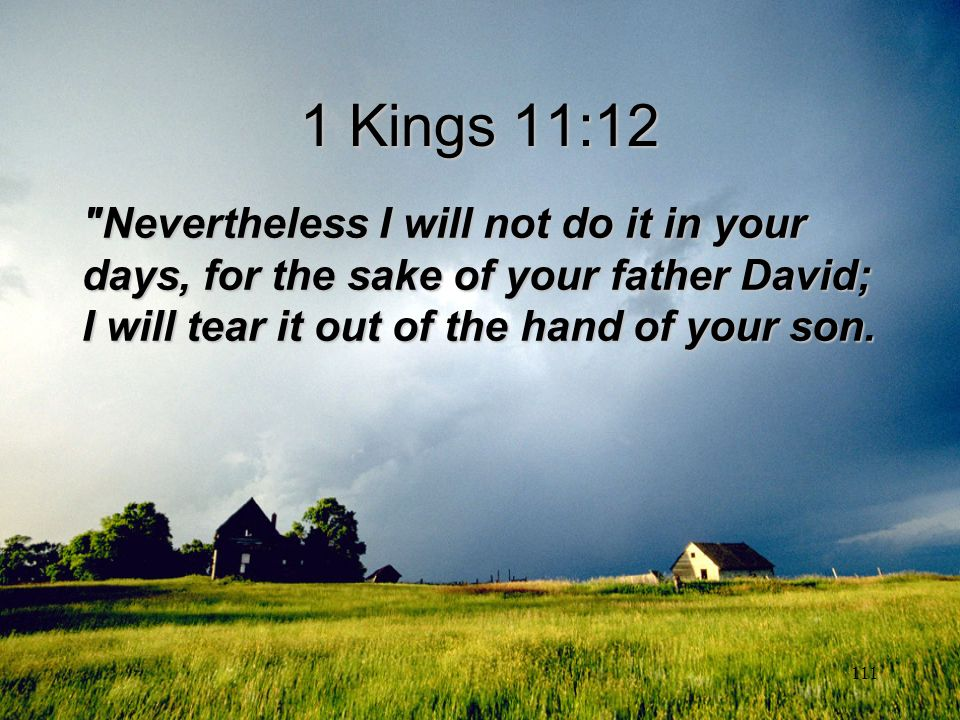 1 Kings 11:12 Nevertheless I will not do it in your days, for the sake of your father David; I will tear it out of the hand of your son.