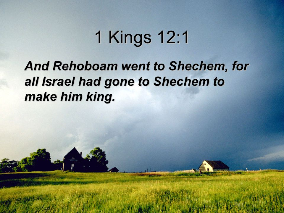 1 Kings 12:1 And Rehoboam went to Shechem, for all Israel had gone to Shechem to make him king.