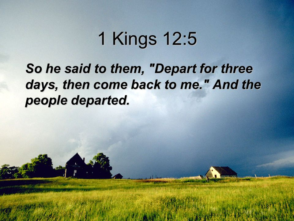 1 Kings 12:5 So he said to them, Depart for three days, then come back to me. And the people departed.