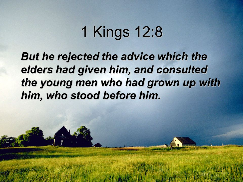 1 Kings 12:8 But he rejected the advice which the elders had given him, and consulted the young men who had grown up with him, who stood before him.