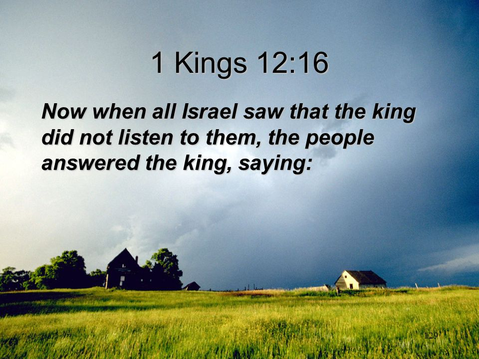 1 Kings 12:16 Now when all Israel saw that the king did not listen to them, the people answered the king, saying: