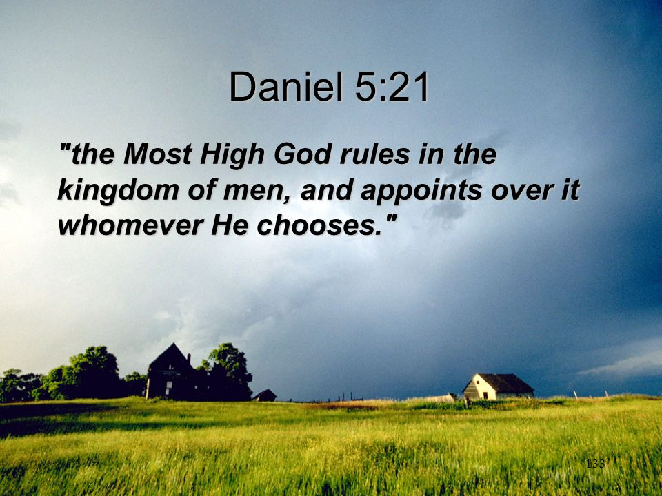 Daniel 5:21 the Most High God rules in the kingdom of men, and appoints over it whomever He chooses.