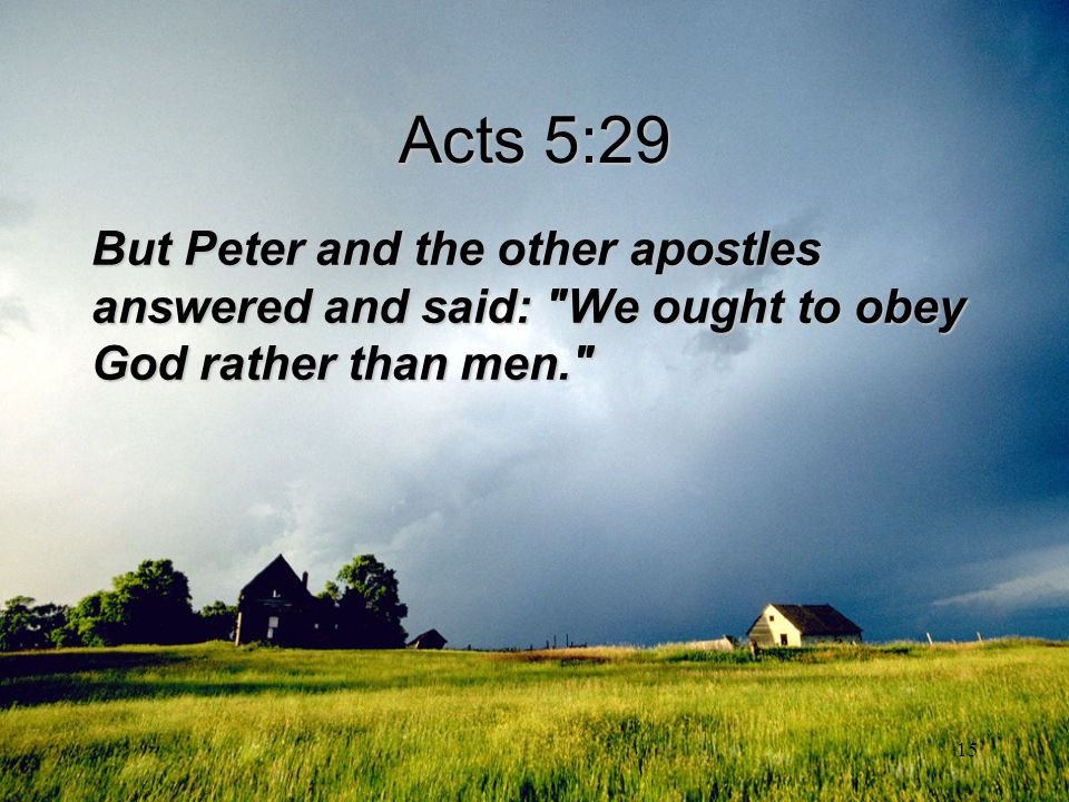 Acts 5:29 But Peter and the other apostles answered and said: We ought to obey God rather than men.