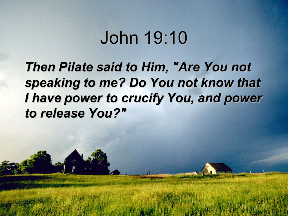 John 19:10 Then Pilate said to Him, Are You not speaking to me Do You not know that I have power to crucify You, and power to release You