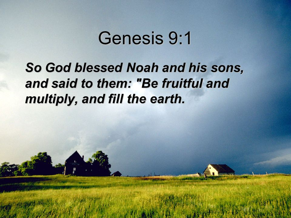 Genesis 9:1 So God blessed Noah and his sons, and said to them: Be fruitful and multiply, and fill the earth.