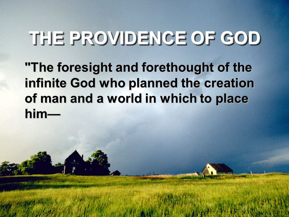 THE PROVIDENCE OF GOD The foresight and forethought of the infinite God who planned the creation of man and a world in which to place him—