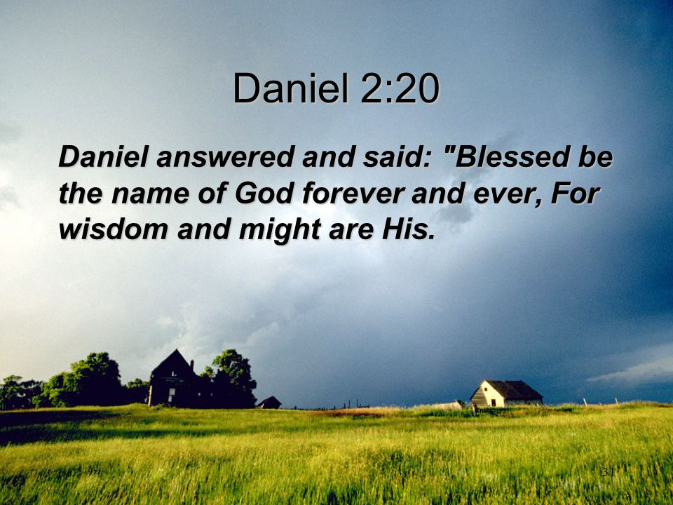 Daniel 2:20 Daniel answered and said: Blessed be the name of God forever and ever, For wisdom and might are His.