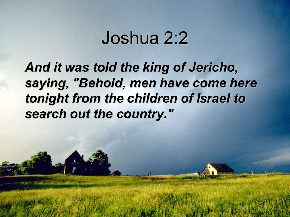 Joshua 2:2 And it was told the king of Jericho, saying, Behold, men have come here tonight from the children of Israel to search out the country.