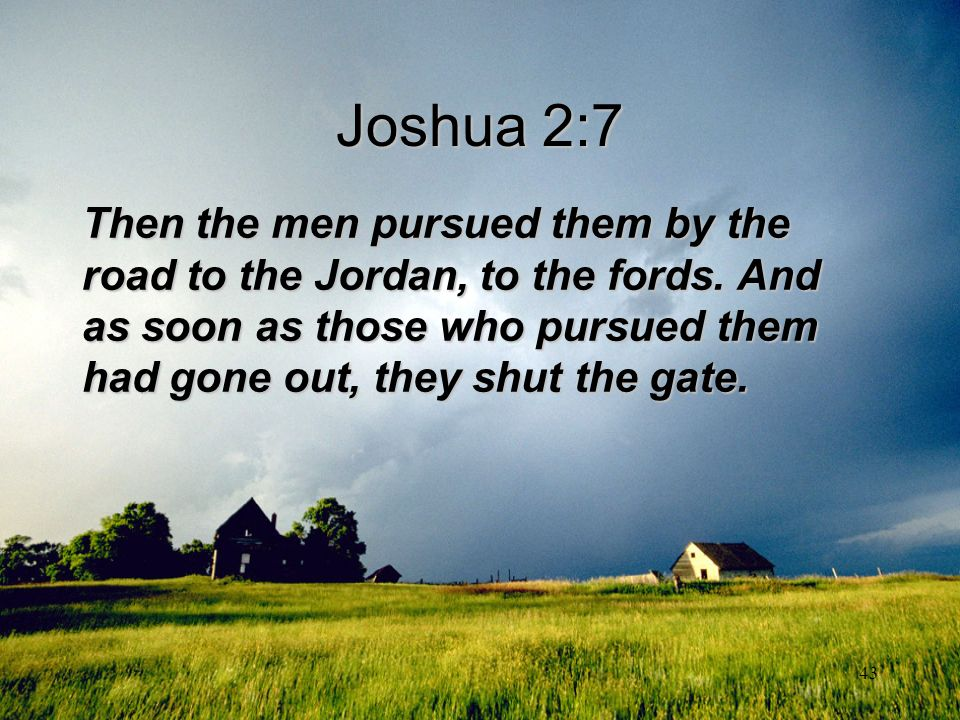 Joshua 2:7 Then the men pursued them by the road to the Jordan, to the fords.