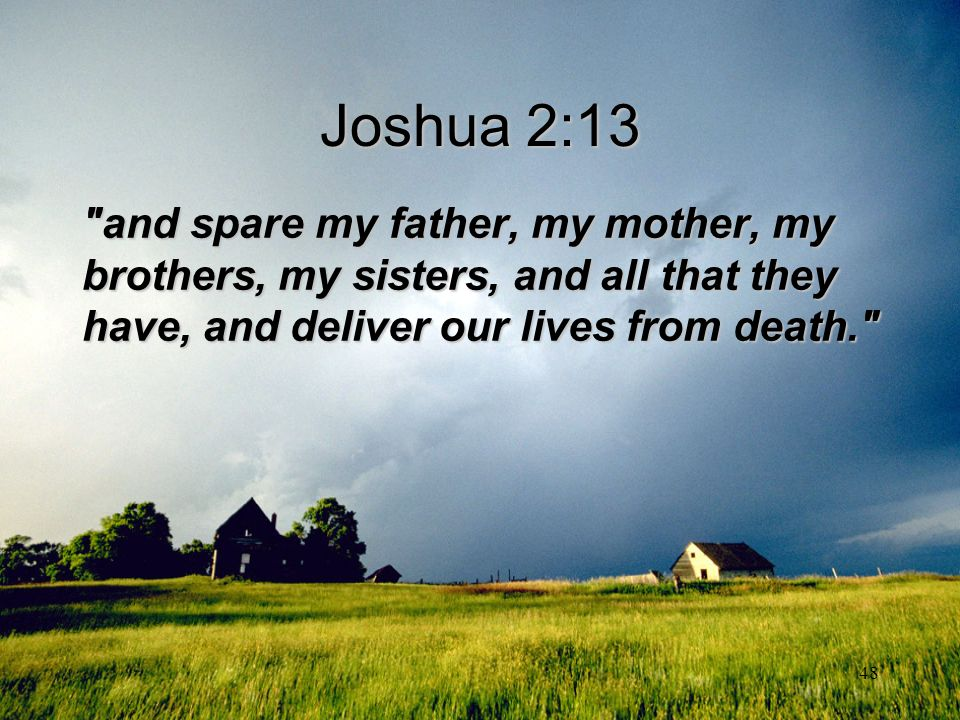 Joshua 2:13 and spare my father, my mother, my brothers, my sisters, and all that they have, and deliver our lives from death.