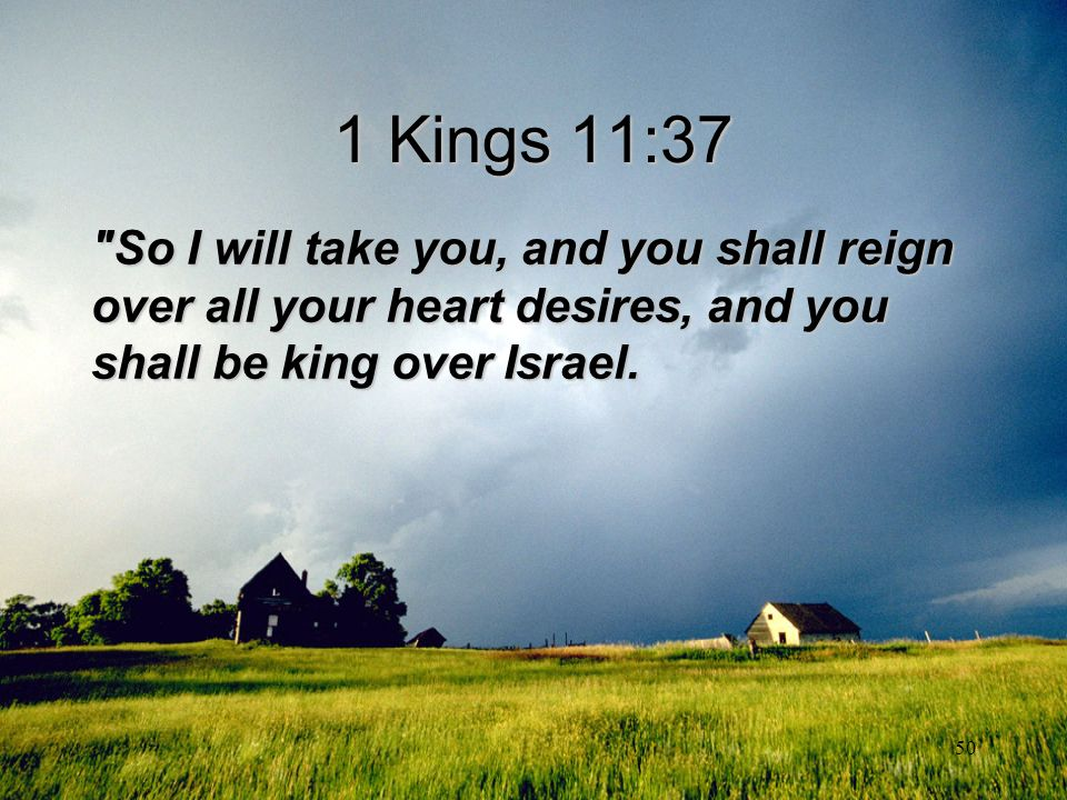 1 Kings 11:37 So I will take you, and you shall reign over all your heart desires, and you shall be king over Israel.