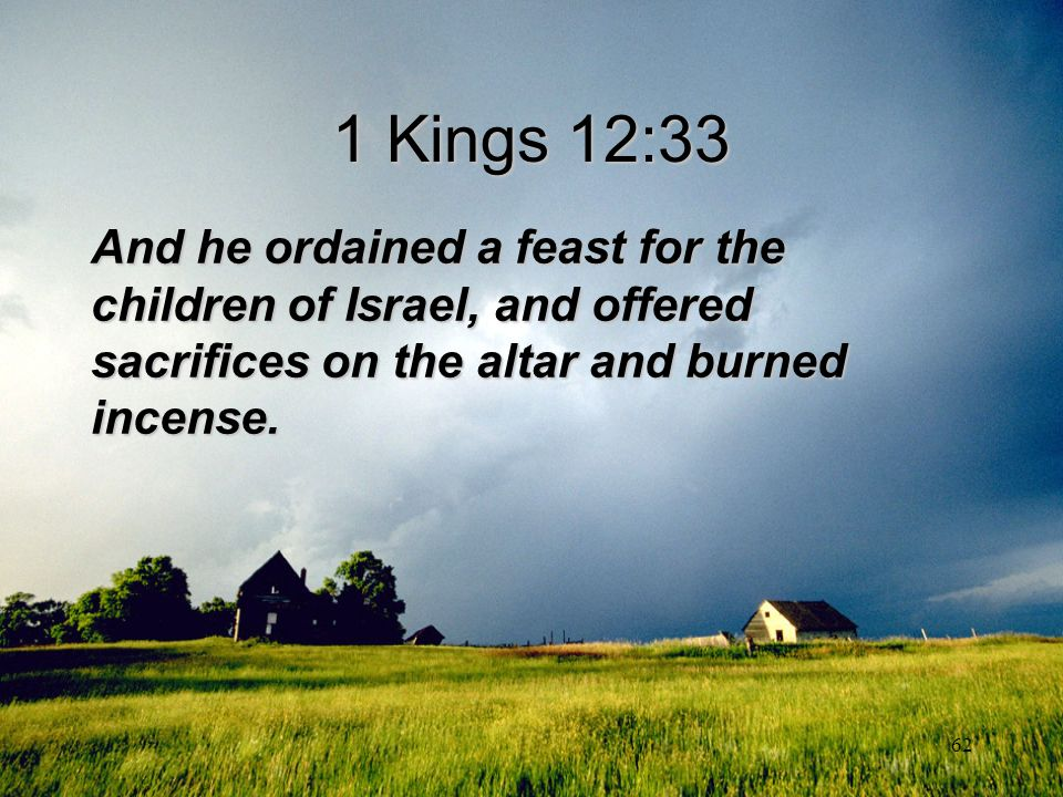 1 Kings 12:33 And he ordained a feast for the children of Israel, and offered sacrifices on the altar and burned incense.